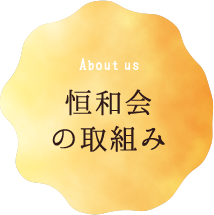 About us 恒和会の取り組み
