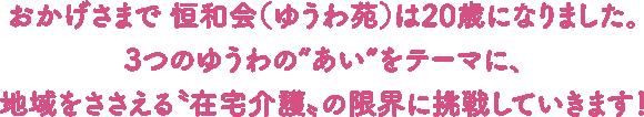 """おかげさまで恒和会(ゆうわ苑)は20歳になりました。3つのゆうわの""""あい""""をテーマに、地域をささえる""""在宅介護""""の限界に挑戦していきます!"""